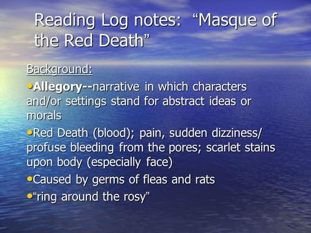 "Reading Log notes: ""Masque of the Red Death"" Background: Allegory--narrative in which characters and/or settings stand for abstract ideas or morals Allegory--narrative."