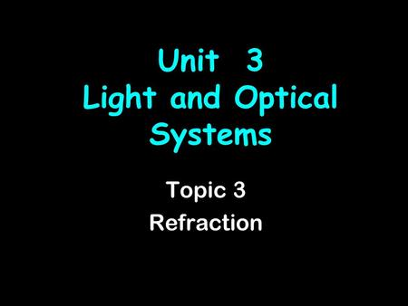 Unit 3 Light and Optical Systems Topic 3 Refraction.