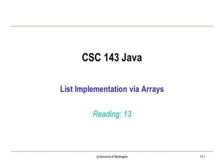 (c) University of Washington15-1 CSC 143 Java List Implementation via Arrays Reading: 13.