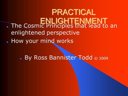 PRACTICAL ENLIGHTENMENT The Cosmic Principles that lead to an enlightened perspective How your mind works By Ross Bannister Todd © 2009.