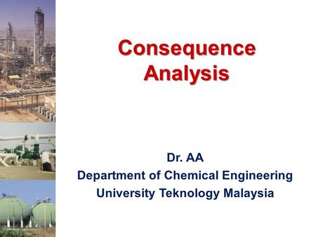 Consequence Analysis Dr. AA Department of Chemical Engineering University Teknology Malaysia.