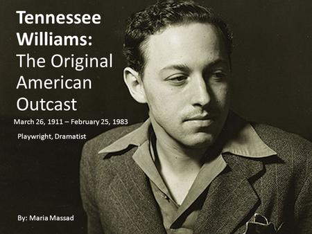 Tennessee Williams: The Original American Outcast By: Maria Massad March 26, 1911 – February 25, 1983 Playwright, Dramatist.