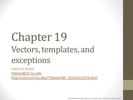 Slides adapted from: Bjarne Stroustrup, Programming – Principles and Practice using C++ Chapter 19 Vectors, templates, and exceptions Hartmut Kaiser