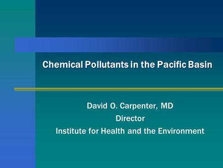 Chemical Pollutants in the Pacific Basin David O. Carpenter, MD Director Institute for Health and the Environment.