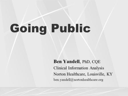 Going Public Ben Yandell, PhD, CQE Clinical Information Analysis Norton Healthcare, Louisville, KY
