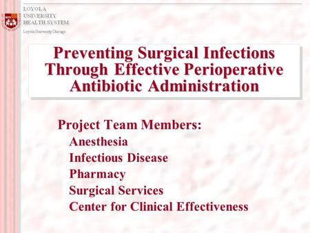 Preventing Surgical Infections Through Effective Perioperative Antibiotic Administration Project Team Members: Anesthesia Infectious Disease Pharmacy Surgical.