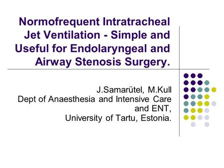Normofrequent Intratracheal Jet Ventilation - Simple and Useful for Endolaryngeal and Airway Stenosis Surgery. J.Samarütel, M.Kull Dept of Anaesthesia.