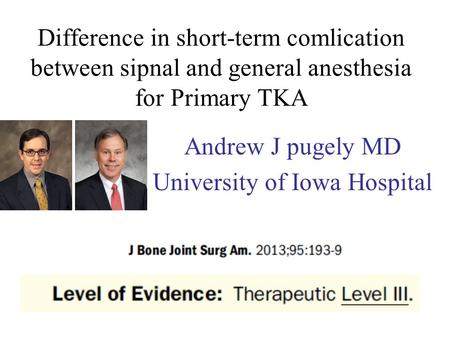 Difference in short-term comlication between sipnal and general anesthesia for Primary TKA Andrew J pugely MD University of Iowa Hospital.