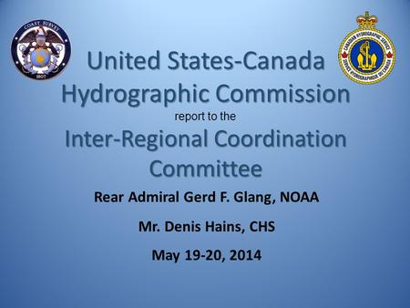 Rear Admiral Gerd F. Glang, NOAA Mr. Denis Hains, CHS May 19-20, 2014 United States-Canada Hydrographic Commission report to the Inter-Regional Coordination.