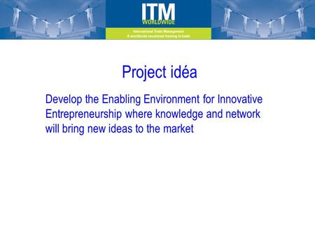 Project idéa Develop the Enabling Environment for Innovative Entrepreneurship where knowledge and network will bring new ideas to the market.