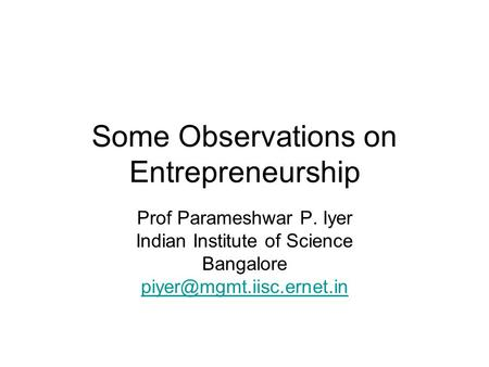 Some Observations on Entrepreneurship Prof Parameshwar P. Iyer Indian Institute of Science Bangalore