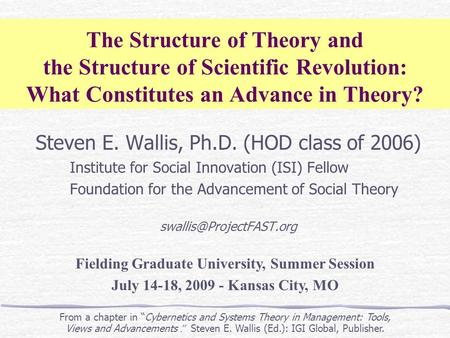 The Structure of Theory and the Structure of Scientific Revolution: What Constitutes an Advance in Theory? Steven E. Wallis, Ph.D. (HOD class of 2006)
