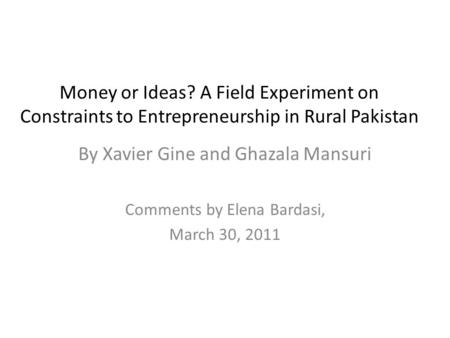 Money or Ideas? A Field Experiment on Constraints to Entrepreneurship in Rural Pakistan By Xavier Gine and Ghazala Mansuri Comments by Elena Bardasi, March.