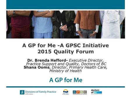 A GP for Me -A GPSC Initiative 2015 Quality Forum Dr. Brenda Hefford- Executive Director, Practice Support and Quality, Doctors of BC Shana Ooms, Director,