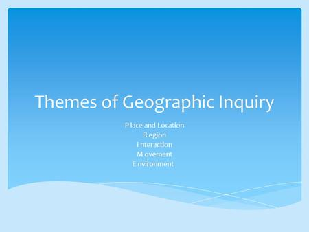 Themes of Geographic Inquiry P lace and Location R egion I nteraction M ovement E nvironment.