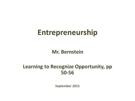 Entrepreneurship Mr. Bernstein Learning to Recognize Opportunity, pp 50-56 September 2015.