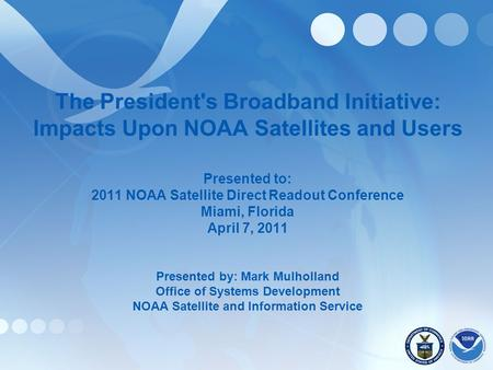 The President's Broadband Initiative: Impacts Upon NOAA Satellites and Users Presented to: 2011 NOAA Satellite Direct Readout Conference Miami, Florida.