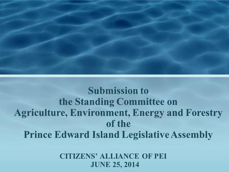 CITIZENS' ALLIANCE OF PEI JUNE 25, 2014 Submission to the Standing Committee on Agriculture, Environment, Energy and Forestry of the Prince Edward Island.