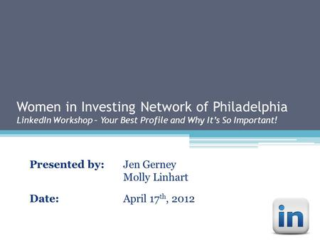 Women in Investing Network of Philadelphia LinkedIn Workshop – Your Best Profile and Why It's So Important! Presented by:Jen Gerney Molly Linhart Date:April.