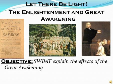 Let There Be Light! The Enlightenment and Great Awakening Objective: SWBAT explain the effects of the Great Awakening.