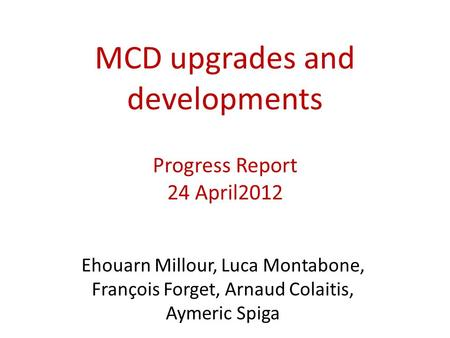 MCD upgrades and developments Progress Report 24 April2012 Ehouarn Millour, Luca Montabone, François Forget, Arnaud Colaitis, Aymeric Spiga.