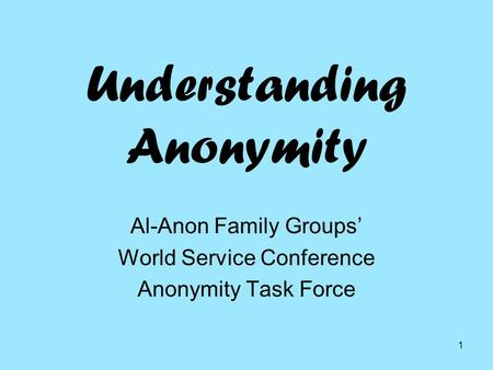 1 Understanding Anonymity Al-Anon Family Groups' World Service Conference Anonymity Task Force.