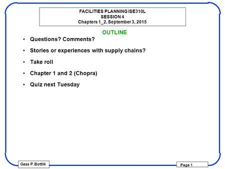 FACILITIES PLANNING ISE310L SESSION 4 Chapters 1_2, September 3, 2015 Geza P. Bottlik Page 1 OUTLINE Questions? Comments? Stories or experiences with supply.