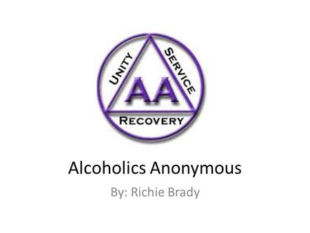 Alcoholics Anonymous By: Richie Brady. What is Alcoholics Anonymous? According to the text, AA is a self-help group. A self-help group is where the groups.