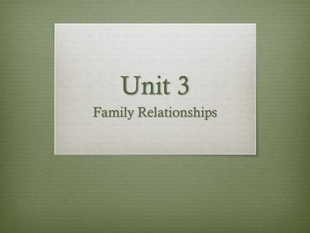 Unit 3 Family Relationships. Unit 3 section 1 Objective Your relationship with your family members influence your total health.