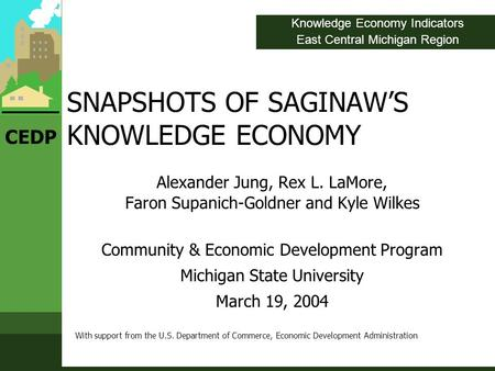 CEDP SNAPSHOTS OF SAGINAW'S KNOWLEDGE ECONOMY Alexander Jung, Rex L. LaMore, Faron Supanich-Goldner and Kyle Wilkes Community & Economic Development Program.