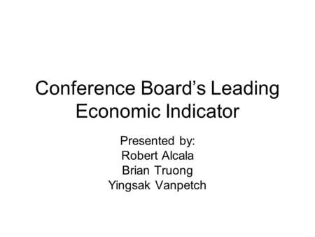 Conference Board's Leading Economic Indicator Presented by: Robert Alcala Brian Truong Yingsak Vanpetch.