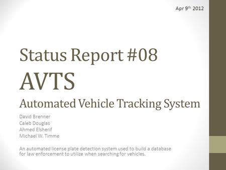 Status Report #08 AVTS Automated Vehicle Tracking System David Brenner Caleb Douglas Ahmed Elsherif Michael W. Timme An automated license plate detection.