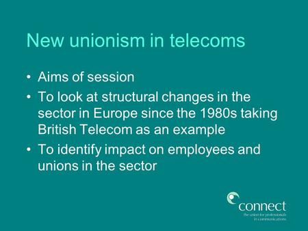 New unionism in telecoms Aims of session To look at structural changes in the sector in Europe since the 1980s taking British Telecom as an example To.
