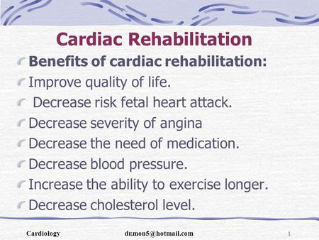 Cardiac Rehabilitation Benefits of cardiac rehabilitation: Improve quality of life. Decrease risk fetal heart attack. Decrease severity of angina Decrease.