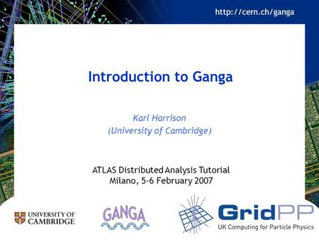 Introduction to Ganga Karl Harrison (University of Cambridge) ATLAS Distributed Analysis Tutorial Milano, 5-6 February 2007