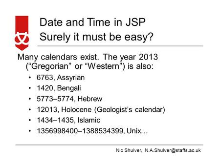 "Nic Shulver, Date and Time in JSP Surely it must be easy? Many calendars exist. The year 2013 (""Gregorian"" or ""Western"") is also:"