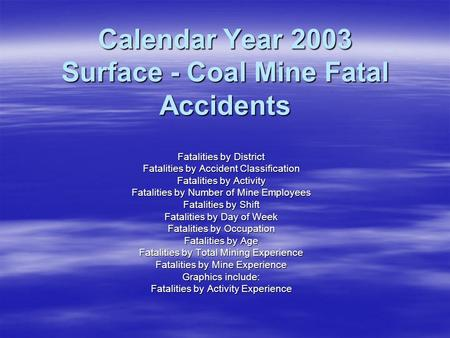 Calendar Year 2003 Surface - Coal Mine Fatal Accidents Fatalities by District Fatalities by Accident Classification Fatalities by Activity Fatalities by.