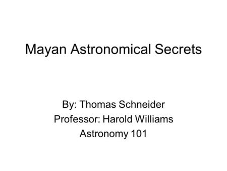 Mayan Astronomical Secrets By: Thomas Schneider Professor: Harold Williams Astronomy 101.
