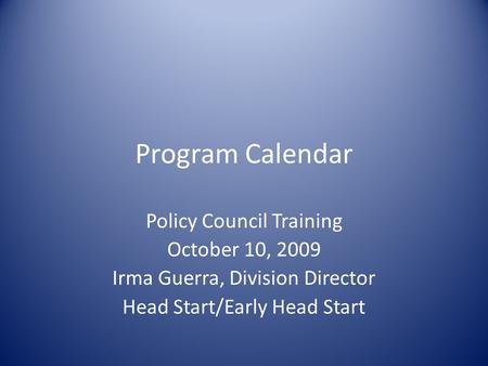 Program Calendar Policy Council Training October 10, 2009 Irma Guerra, Division Director Head Start/Early Head Start.