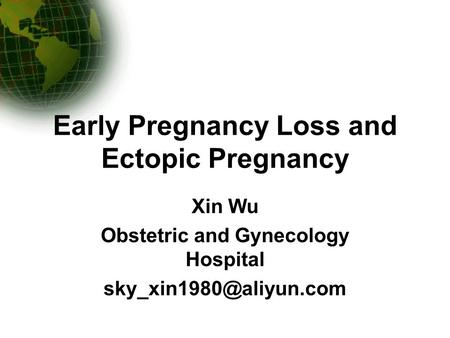 Early Pregnancy Loss and Ectopic Pregnancy Xin Wu Obstetric and Gynecology Hospital
