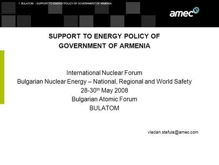 1 BULATOM - SUPPORT TO ENERGY POLICY OF GOVERNMENT OF ARMENIA SUPPORT TO ENERGY POLICY OF GOVERNMENT OF ARMENIA International Nuclear Forum Bulgarian Nuclear.