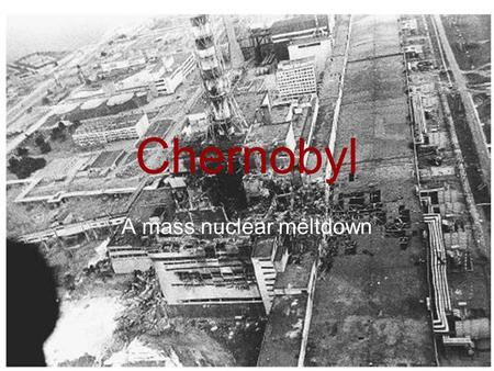 Chernobyl A mass nuclear meltdown. What happened! The Chernobyl disaster reactor accident at the Chernobyl nuclear power plant, or simply Chernobyl