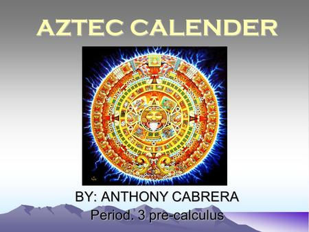AZTEC CALENDER BY: ANTHONY CABRERA Period. 3 pre-calculus.