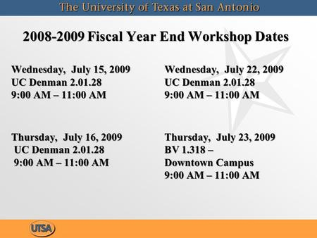 2008-2009 Fiscal Year End Workshop Dates Wednesday, July 15, 2009 UC Denman 2.01.28 9:00 AM – 11:00 AM Thursday, July 16, 2009 UC Denman 2.01.28 9:00 AM.