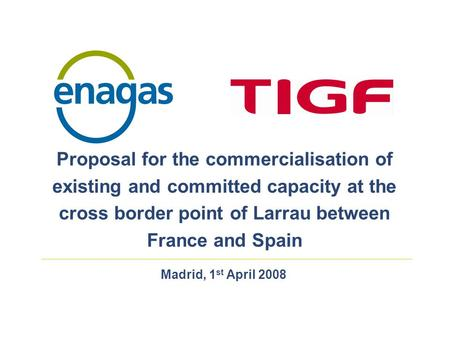 Madrid, 1 st April 2008 Proposal for the commercialisation of existing and committed capacity at the cross border point of Larrau between France and Spain.