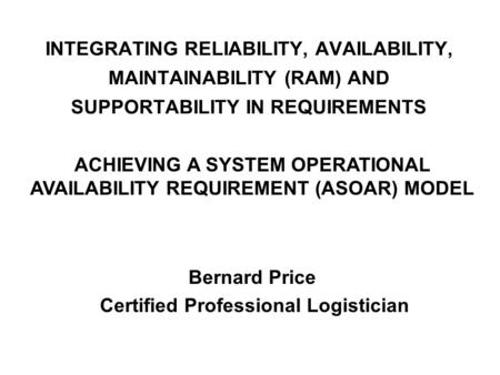 INTEGRATING RELIABILITY, AVAILABILITY, MAINTAINABILITY (RAM) AND SUPPORTABILITY IN REQUIREMENTS Bernard Price Certified Professional Logistician ACHIEVING.