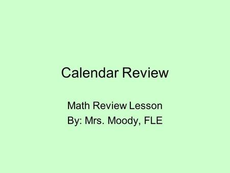 Calendar Review Math Review Lesson By: Mrs. Moody, FLE.