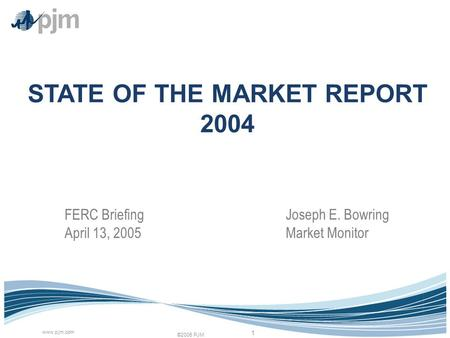 ©2005 PJM www.pjm.com 1 STATE OF THE MARKET REPORT 2004 Joseph E. Bowring Market Monitor FERC Briefing April 13, 2005.