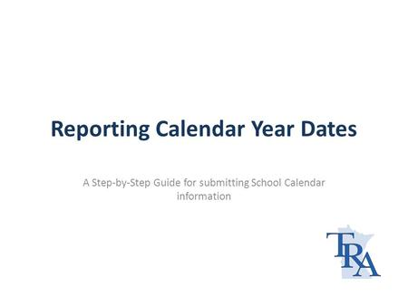 Reporting Calendar Year Dates A Step-by-Step Guide for submitting School Calendar information.