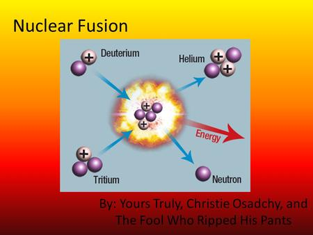 Nuclear Fusion By: Yours Truly, Christie Osadchy, and The Fool Who Ripped His Pants.